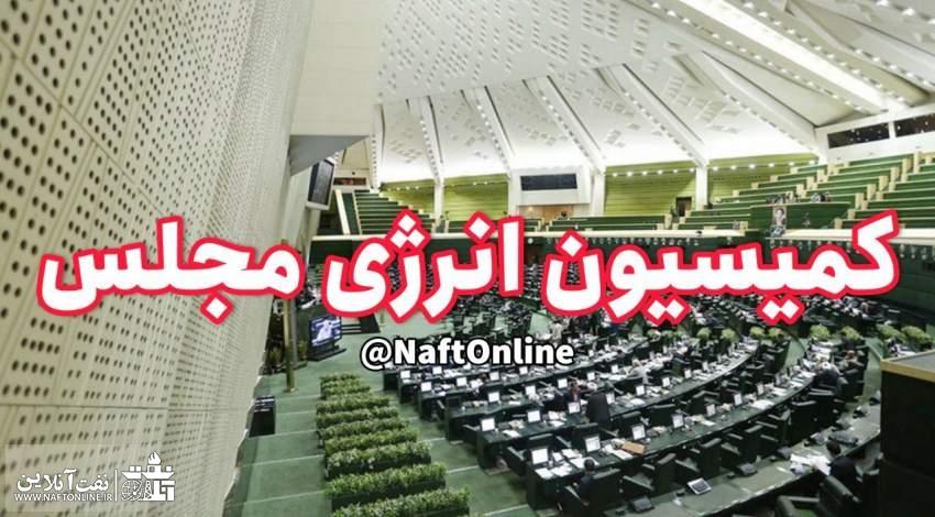کمیسیون انرژی مجلس شورای اسلامی   نفت آنلاین
